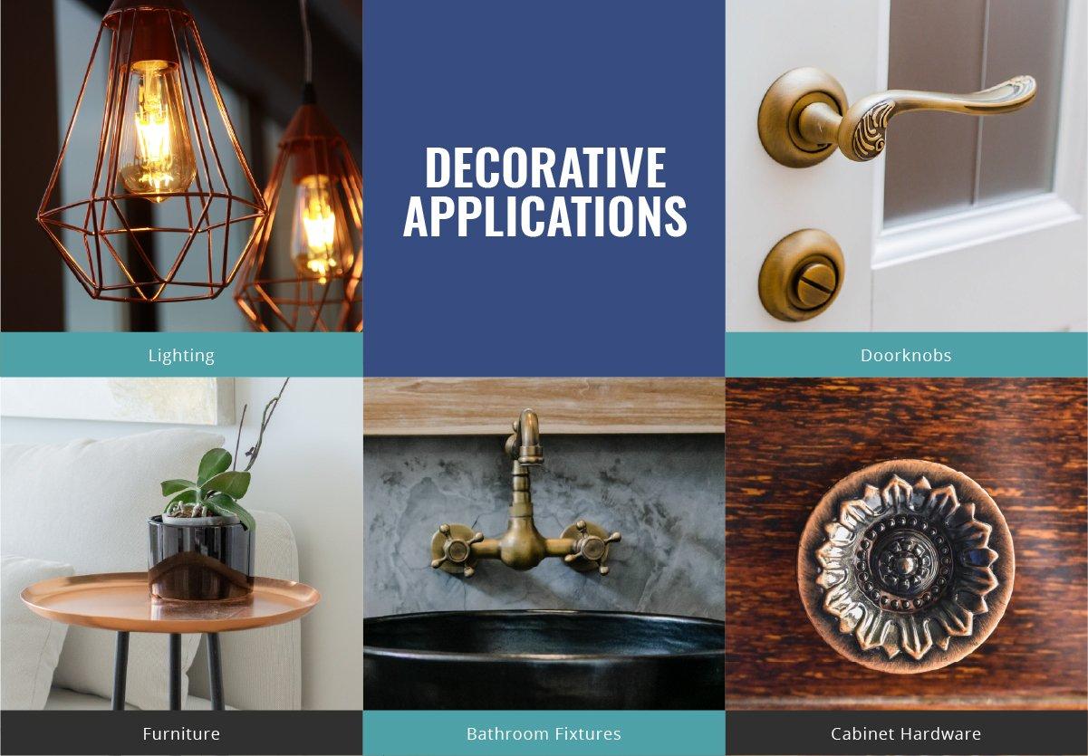 Decorative-Applications: Lighting, Doorknobs, Furniture, Bathroom Fixtures, Cabinet Hardware